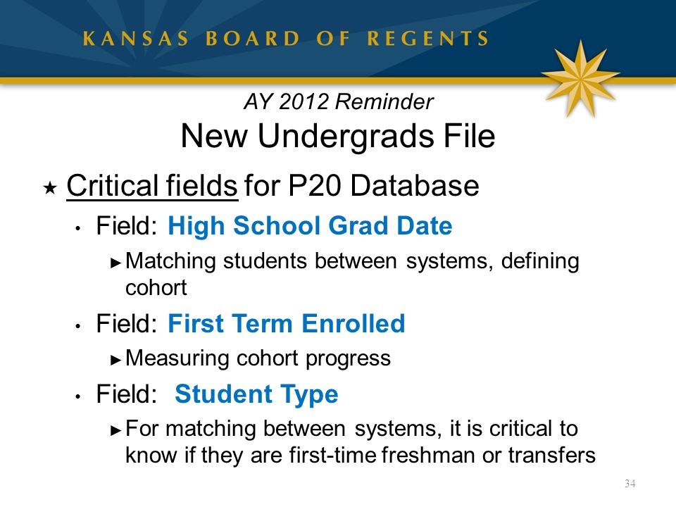 AY 2012 Reminder New Undergrads File  Critical fields for P20 Database Field: High School Grad Date ► Matching students between systems, defining cohort Field: First Term Enrolled ► Measuring cohort progress Field: Student Type ► For matching between systems, it is critical to know if they are first-time freshman or transfers 34