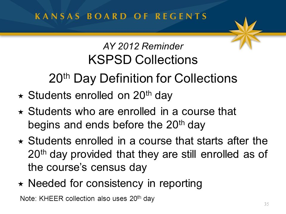 AY 2012 Reminder KSPSD Collections 20 th Day Definition for Collections  Students enrolled on 20 th day  Students who are enrolled in a course that begins and ends before the 20 th day  Students enrolled in a course that starts after the 20 th day provided that they are still enrolled as of the course's census day  Needed for consistency in reporting Note: KHEER collection also uses 20 th day 35