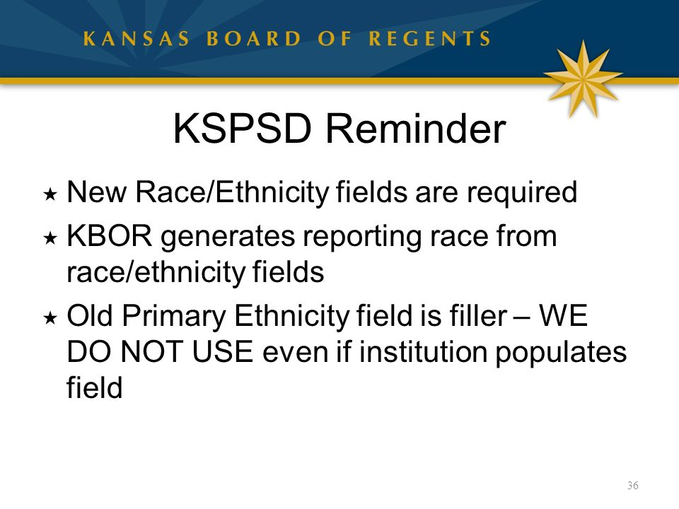 KSPSD Reminder  New Race/Ethnicity fields are required  KBOR generates reporting race from race/ethnicity fields  Old Primary Ethnicity field is fi