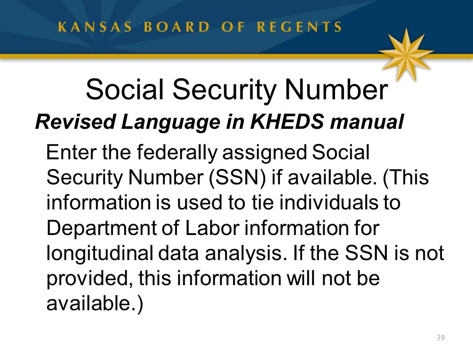 Social Security Number Revised Language in KHEDS manual Enter the federally assigned Social Security Number (SSN) if available.