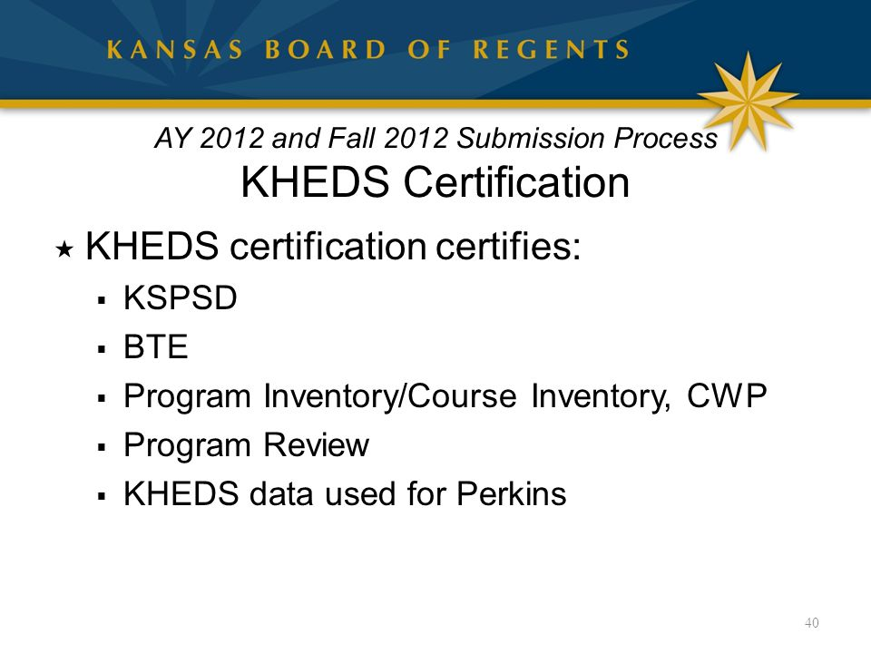  KHEDS certification certifies:  KSPSD  BTE  Program Inventory/Course Inventory, CWP  Program Review  KHEDS data used for Perkins 40 AY 2012 and Fall 2012 Submission Process KHEDS Certification