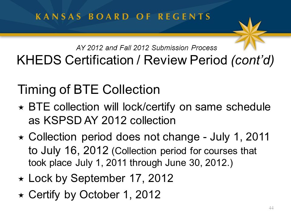 Timing of BTE Collection  BTE collection will lock/certify on same schedule as KSPSD AY 2012 collection  Collection period does not change - July 1, 2011 to July 16, 2012 (Collection period for courses that took place July 1, 2011 through June 30, 2012.)  Lock by September 17, 2012  Certify by October 1, 2012 44 AY 2012 and Fall 2012 Submission Process KHEDS Certification / Review Period (cont'd)