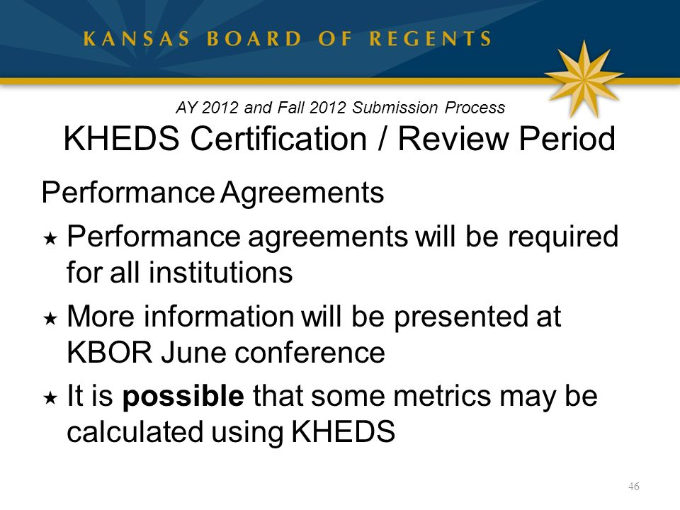 AY 2012 and Fall 2012 Submission Process KHEDS Certification / Review Period Performance Agreements  Performance agreements will be required for all institutions  More information will be presented at KBOR June conference  It is possible that some metrics may be calculated using KHEDS 46