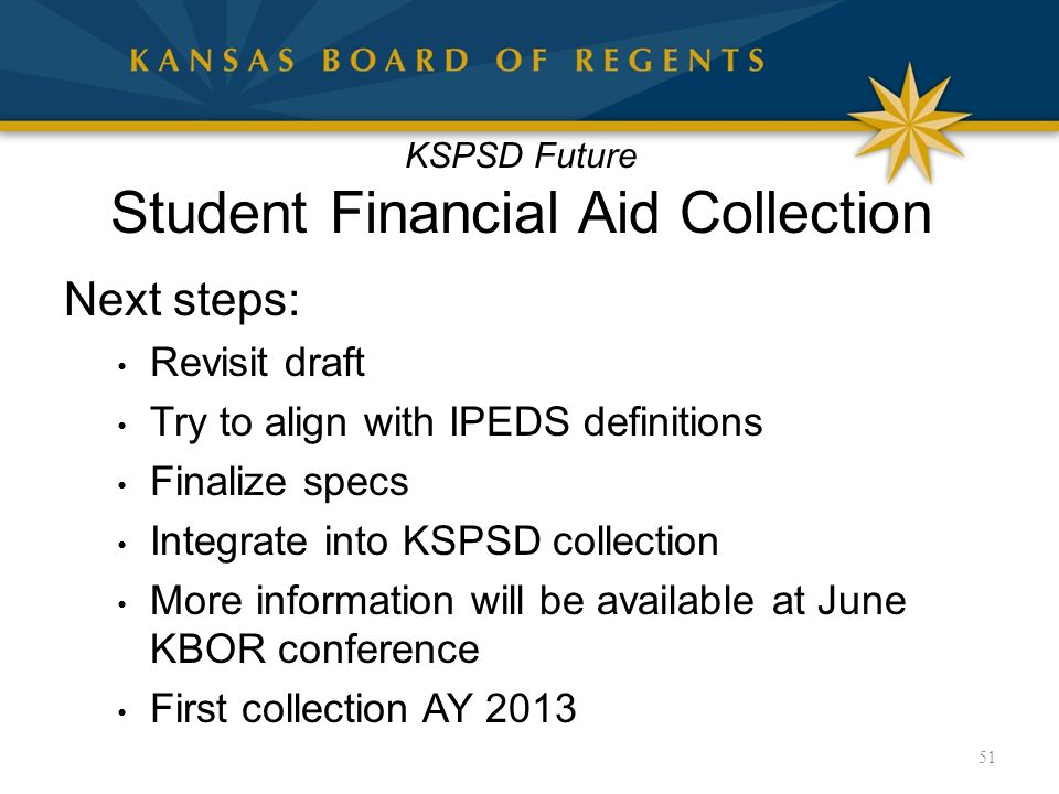 KSPSD Future Student Financial Aid Collection Next steps: Revisit draft Try to align with IPEDS definitions Finalize specs Integrate into KSPSD collection More information will be available at June KBOR conference First collection AY 2013 51