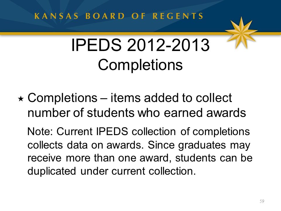 IPEDS 2012-2013 Completions  Completions – items added to collect number of students who earned awards Note: Current IPEDS collection of completions