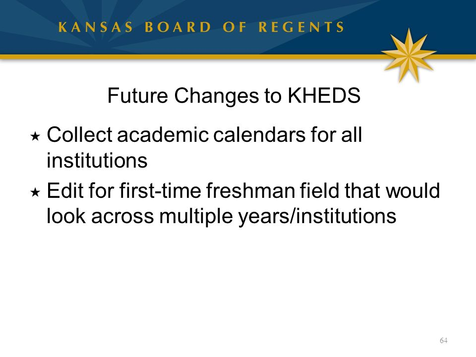 Future Changes to KHEDS  Collect academic calendars for all institutions  Edit for first-time freshman field that would look across multiple years/institutions 64