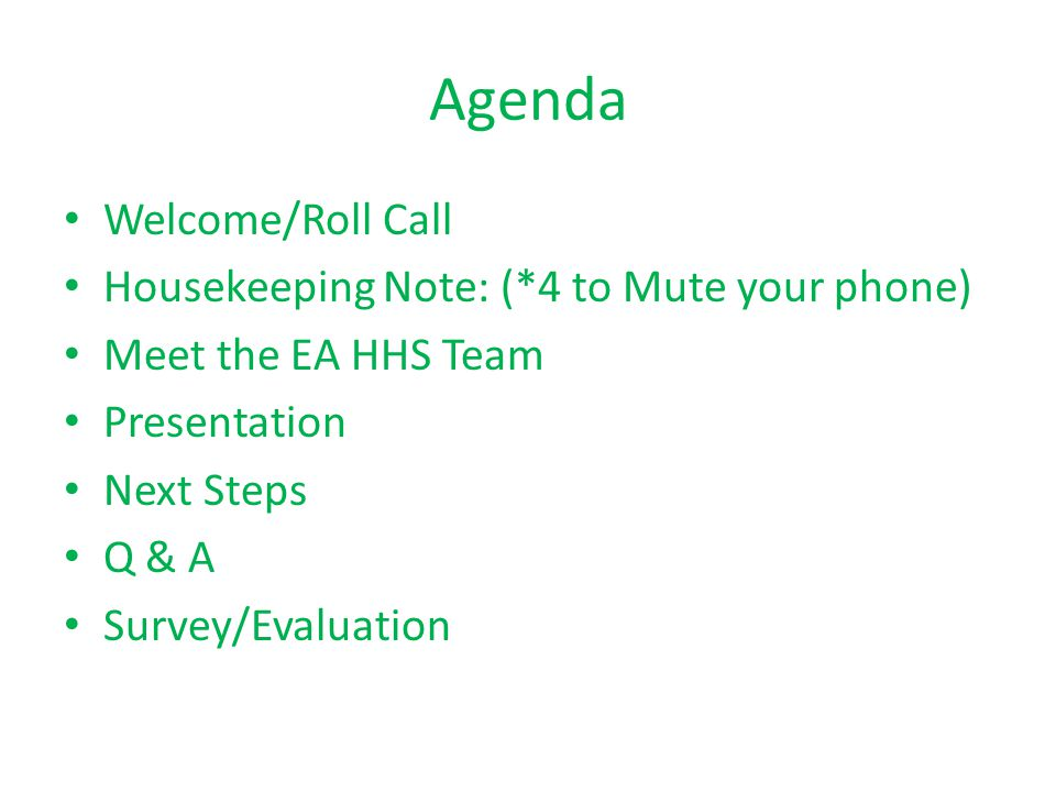 Agenda Welcome/Roll Call Housekeeping Note: (*4 to Mute your phone) Meet the EA HHS Team Presentation Next Steps Q & A Survey/Evaluation