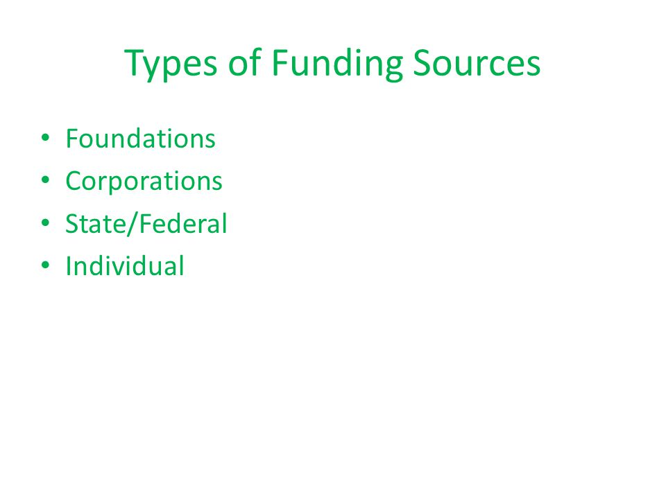 Types of Funding Sources Foundations Corporations State/Federal Individual