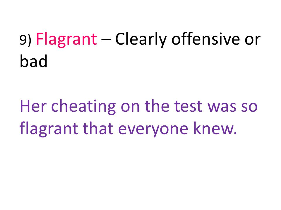 9) Flagrant – Clearly offensive or bad Her cheating on the test was so flagrant that everyone knew.