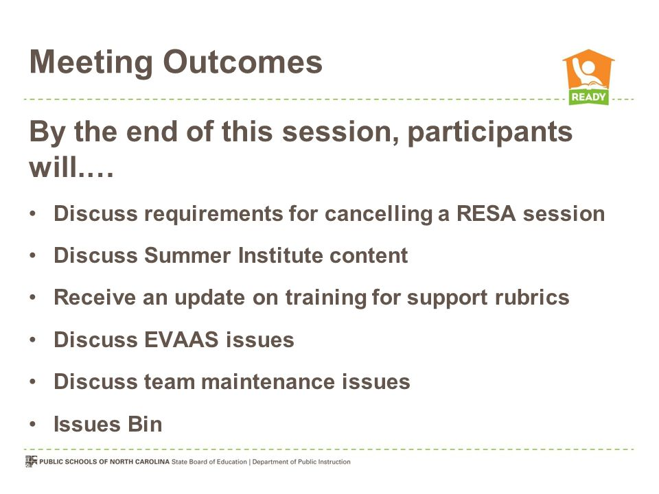 Meeting Outcomes By the end of this session, participants will.… Discuss requirements for cancelling a RESA session Discuss Summer Institute content Receive an update on training for support rubrics Discuss EVAAS issues Discuss team maintenance issues Issues Bin