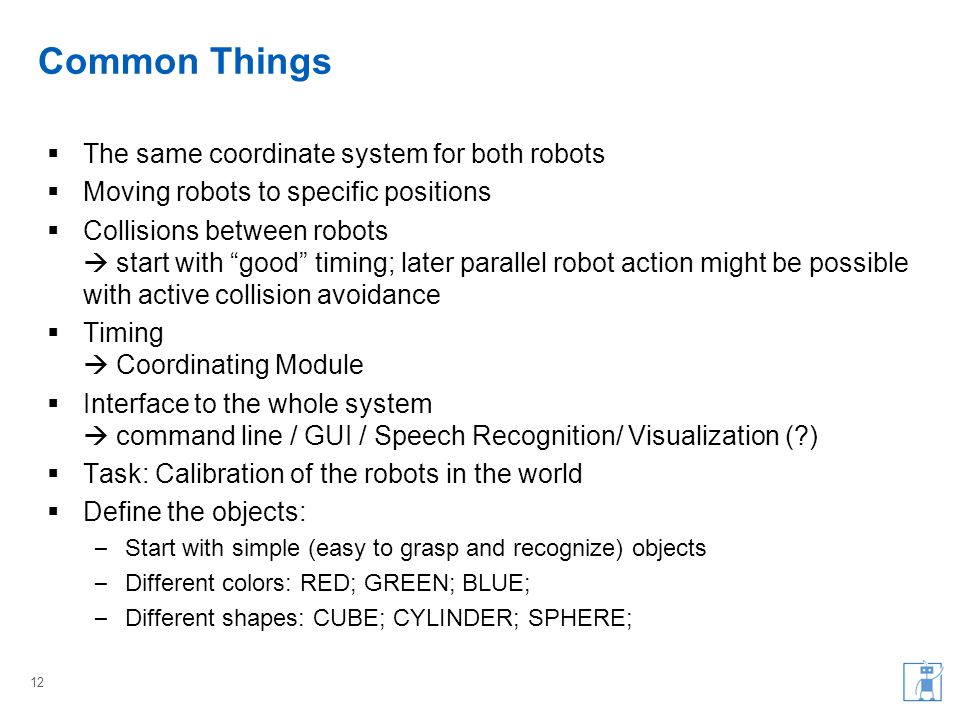 Common Things  The same coordinate system for both robots  Moving robots to specific positions  Collisions between robots  start with good timing; later parallel robot action might be possible with active collision avoidance  Timing  Coordinating Module  Interface to the whole system  command line / GUI / Speech Recognition/ Visualization ( )  Task: Calibration of the robots in the world  Define the objects: – Start with simple (easy to grasp and recognize) objects – Different colors: RED; GREEN; BLUE; – Different shapes: CUBE; CYLINDER; SPHERE; 12