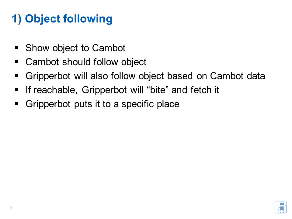 1) Object following  Show object to Cambot  Cambot should follow object  Gripperbot will also follow object based on Cambot data  If reachable, Gripperbot will bite and fetch it  Gripperbot puts it to a specific place 3