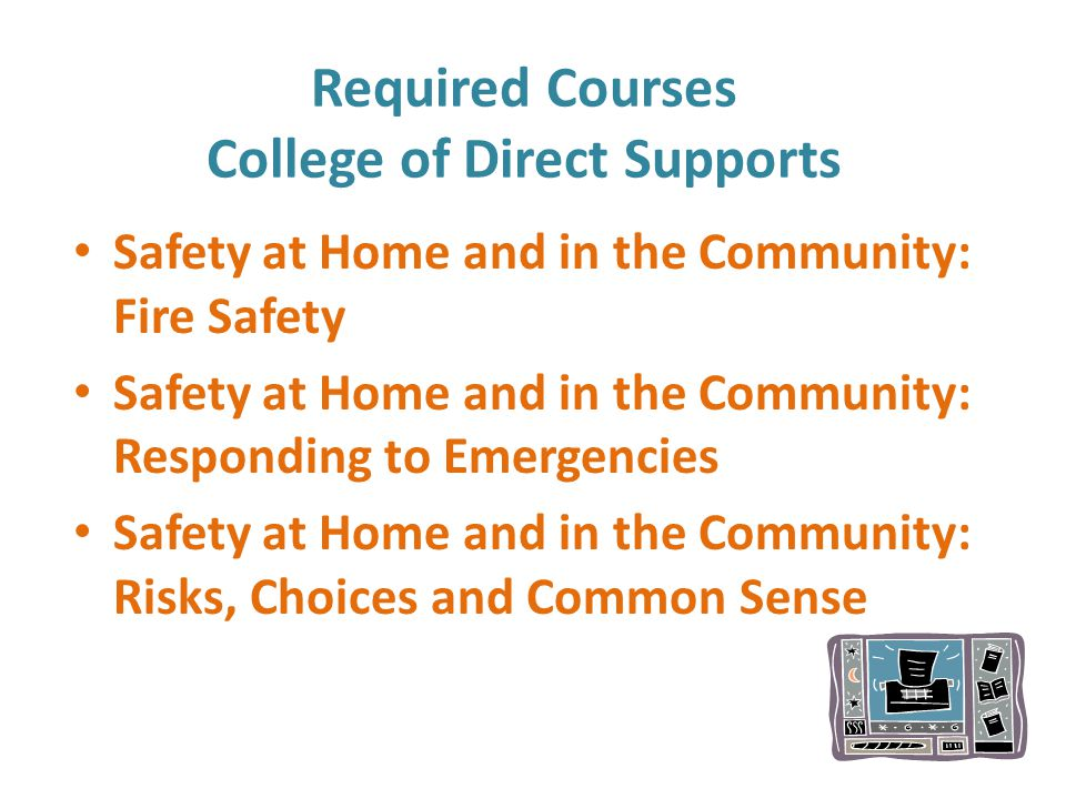 Required Courses College of Direct Supports Safety at Home and in the Community: Fire Safety Safety at Home and in the Community: Responding to Emergencies Safety at Home and in the Community: Risks, Choices and Common Sense