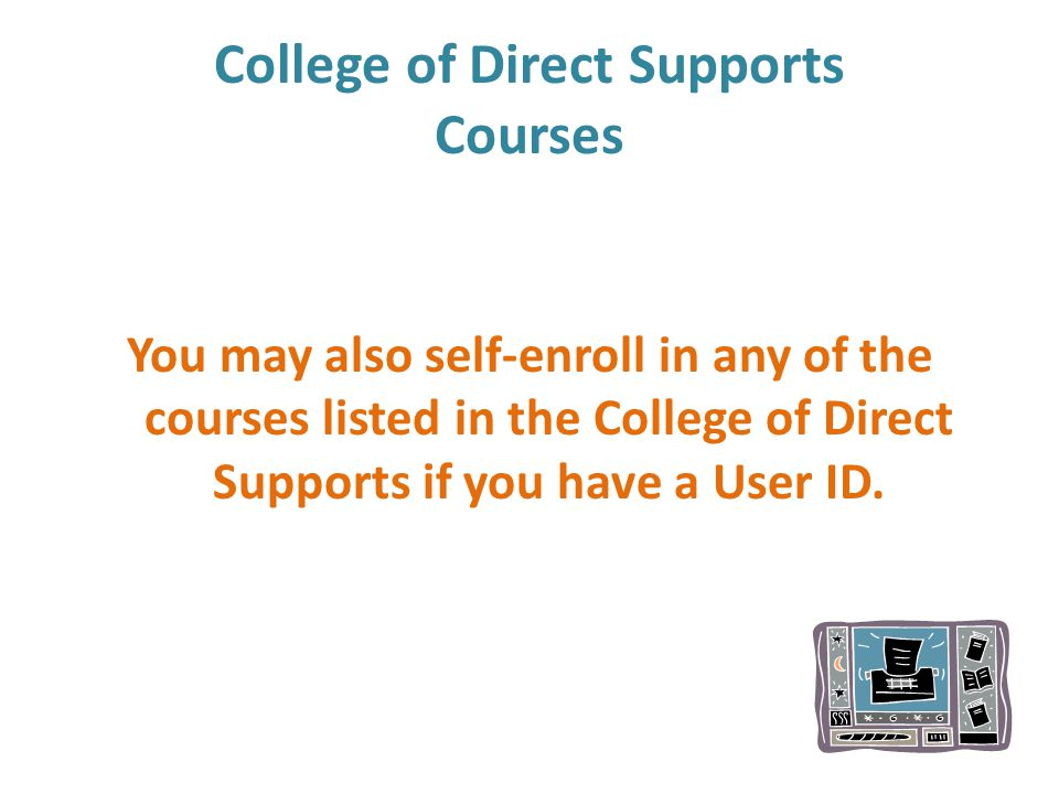College of Direct Supports Courses You may also self-enroll in any of the courses listed in the College of Direct Supports if you have a User ID.