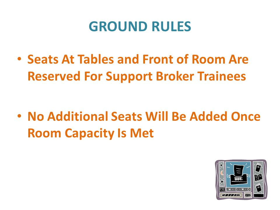 GROUND RULES Seats At Tables and Front of Room Are Reserved For Support Broker Trainees No Additional Seats Will Be Added Once Room Capacity Is Met