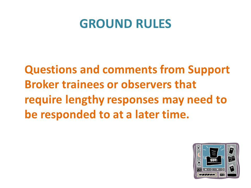 GROUND RULES Questions and comments from Support Broker trainees or observers that require lengthy responses may need to be responded to at a later time.