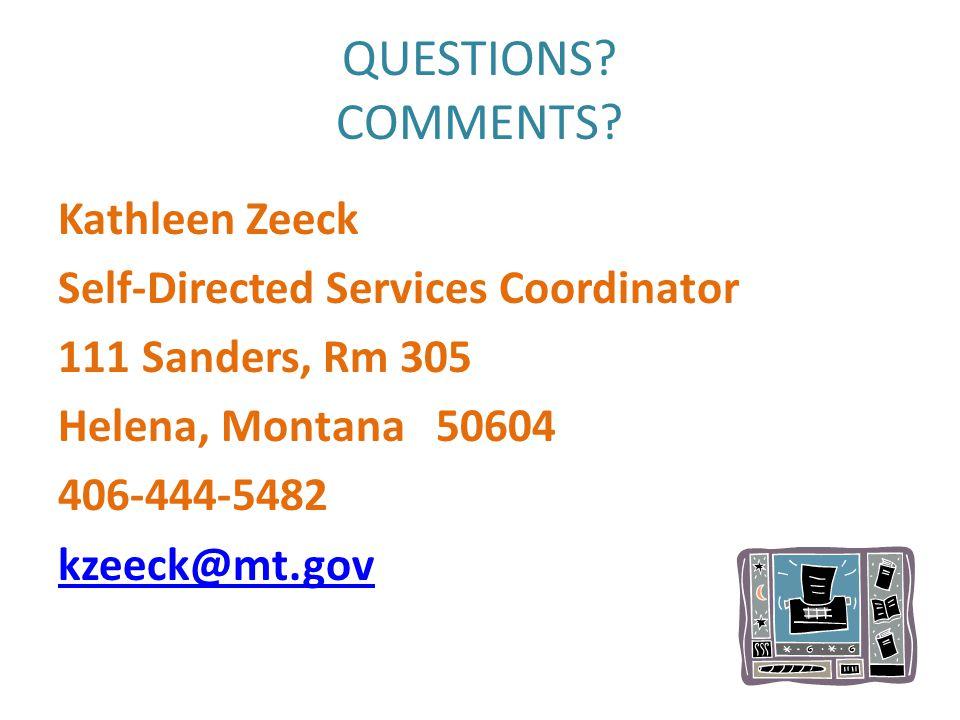 QUESTIONS? COMMENTS? Kathleen Zeeck Self-Directed Services Coordinator 111 Sanders, Rm 305 Helena, Montana 50604 406-444-5482 kzeeck@mt.gov
