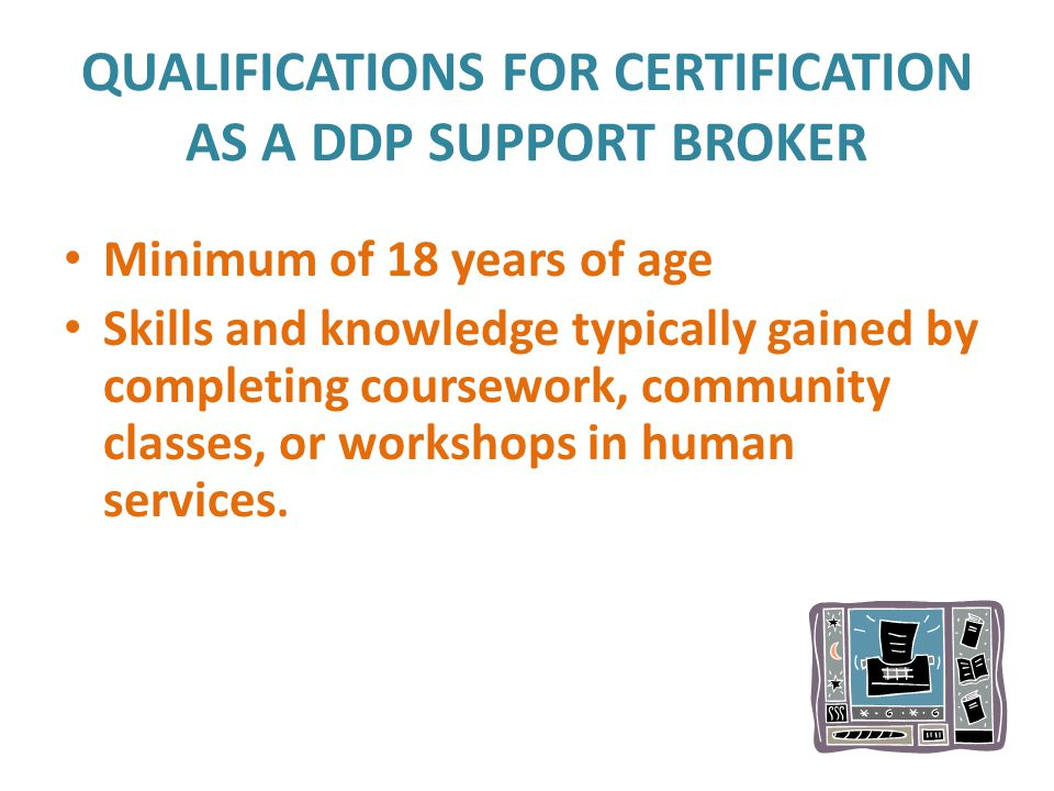 QUALIFICATIONS FOR CERTIFICATION AS A DDP SUPPORT BROKER Minimum of 18 years of age Skills and knowledge typically gained by completing coursework, community classes, or workshops in human services.