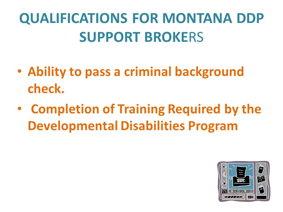 QUALIFICATIONS FOR MONTANA DDP SUPPORT BROKERS Ability to pass a criminal background check. Completion of Training Required by the Developmental Disab