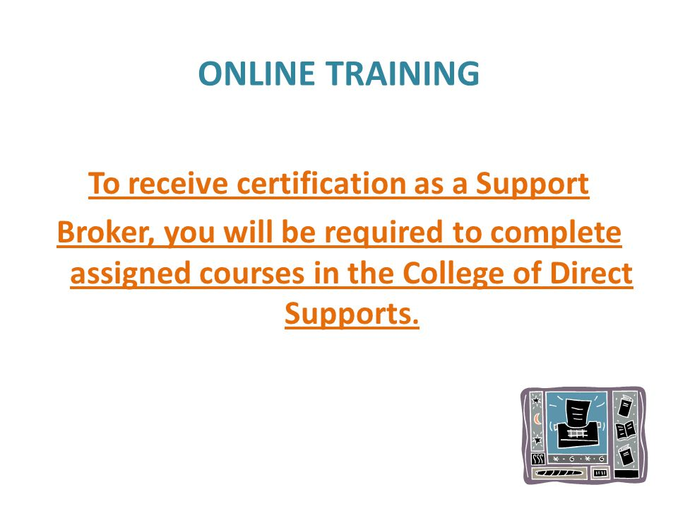 ONLINE TRAINING To receive certification as a Support Broker, you will be required to complete assigned courses in the College of Direct Supports.