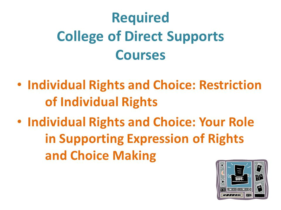 Required College of Direct Supports Courses Individual Rights and Choice: Restriction of Individual Rights Individual Rights and Choice: Your Role in Supporting Expression of Rights and Choice Making