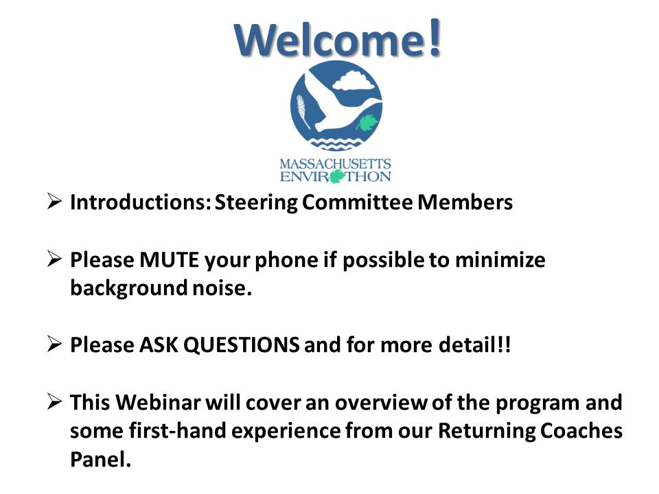 Welcome !  Introductions: Steering Committee Members  Please MUTE your phone if possible to minimize background noise.  Please ASK QUESTIONS and fo