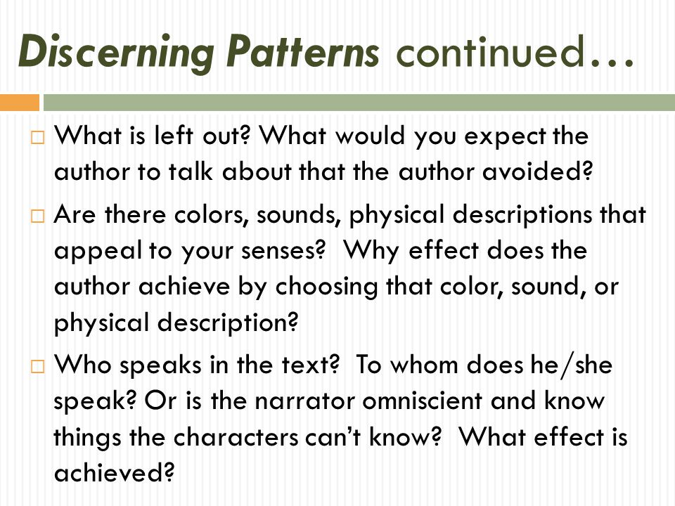 Discerning Patterns continued…  What is left out? What would you expect the author to talk about that the author avoided?  Are there colors, sounds,