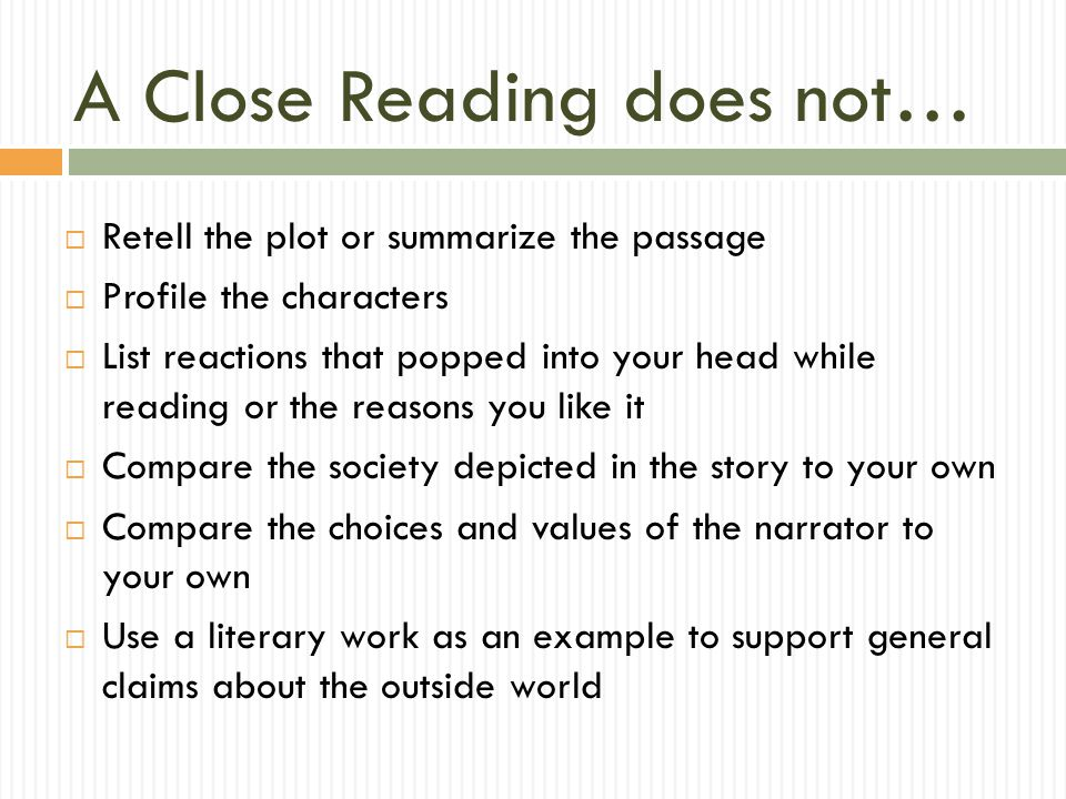 A Close Reading does not…  Retell the plot or summarize the passage  Profile the characters  List reactions that popped into your head while readin