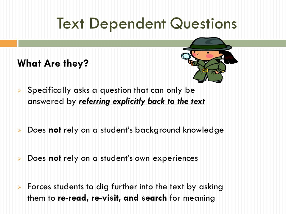 Text Dependent Questions What Are they?  Specifically asks a question that can only be answered by referring explicitly back to the text  Does not r