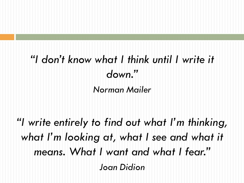 """I don't know what I think until I write it down."" Norman Mailer ""I write entirely to find out what I'm thinking, what I'm looking at, what I see and"
