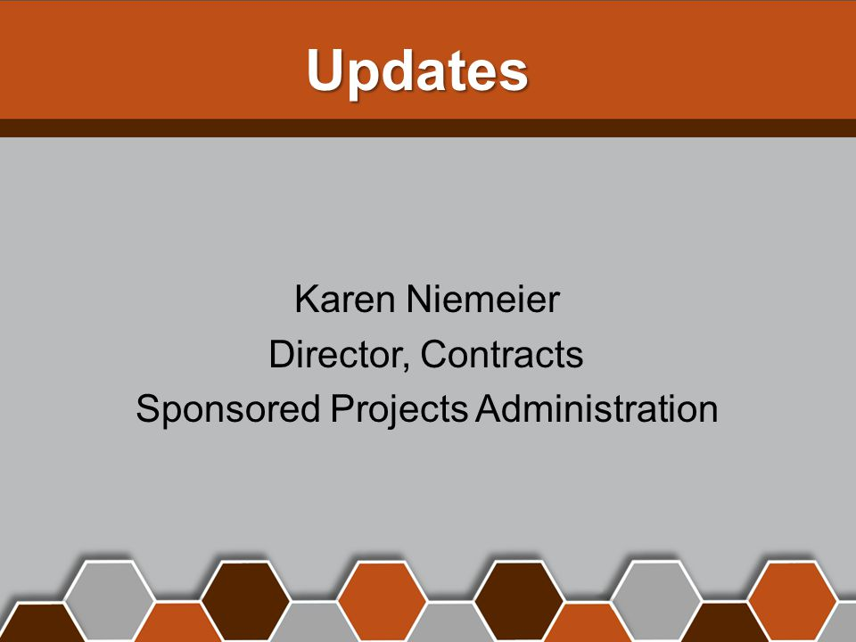 Updates Karen Niemeier Director, Contracts Sponsored Projects Administration