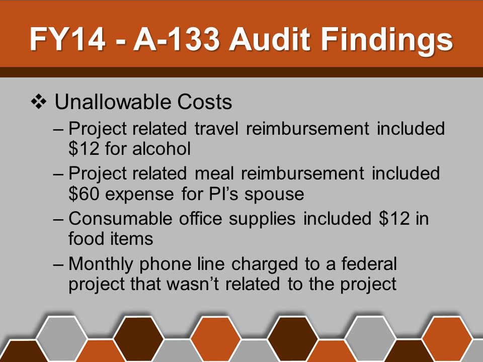 FY14 - A-133 Audit Findings  Unallowable Costs –Project related travel reimbursement included $12 for alcohol –Project related meal reimbursement included $60 expense for PI's spouse –Consumable office supplies included $12 in food items –Monthly phone line charged to a federal project that wasn't related to the project