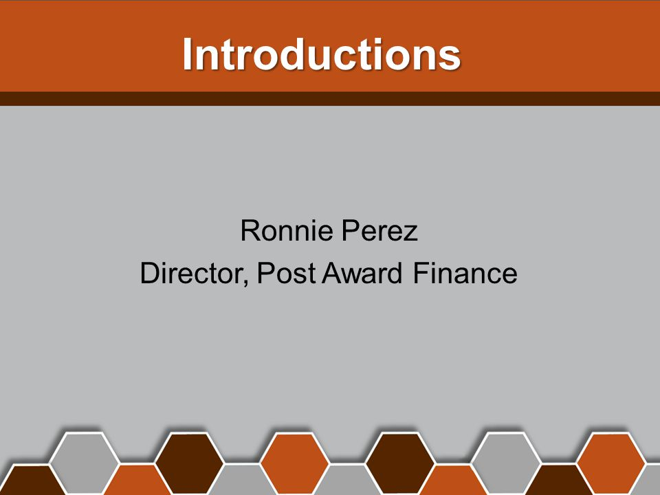 Introductions Ronnie Perez Director, Post Award Finance