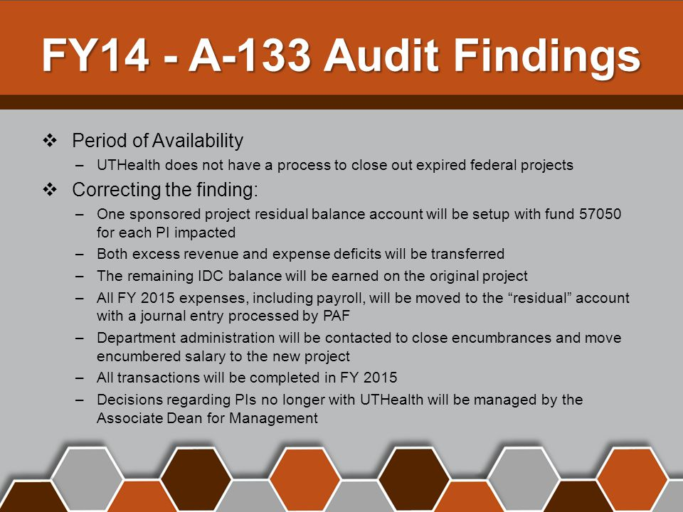 FY14 - A-133 Audit Findings  Period of Availability –UTHealth does not have a process to close out expired federal projects  Correcting the finding: –One sponsored project residual balance account will be setup with fund 57050 for each PI impacted –Both excess revenue and expense deficits will be transferred –The remaining IDC balance will be earned on the original project –All FY 2015 expenses, including payroll, will be moved to the residual account with a journal entry processed by PAF –Department administration will be contacted to close encumbrances and move encumbered salary to the new project –All transactions will be completed in FY 2015 –Decisions regarding PIs no longer with UTHealth will be managed by the Associate Dean for Management