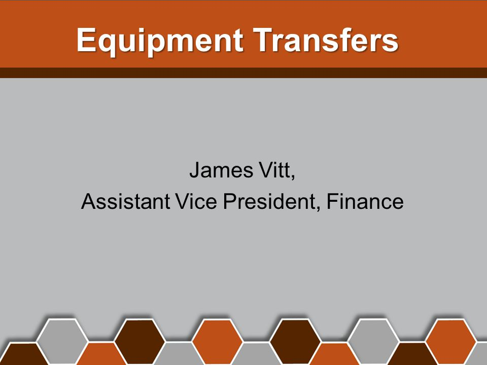 Equipment Transfers James Vitt, Assistant Vice President, Finance