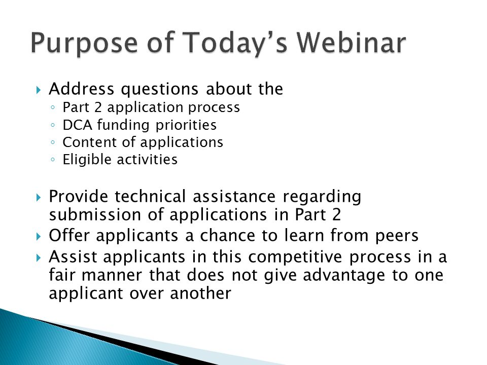  Address questions about the ◦ Part 2 application process ◦ DCA funding priorities ◦ Content of applications ◦ Eligible activities  Provide technica