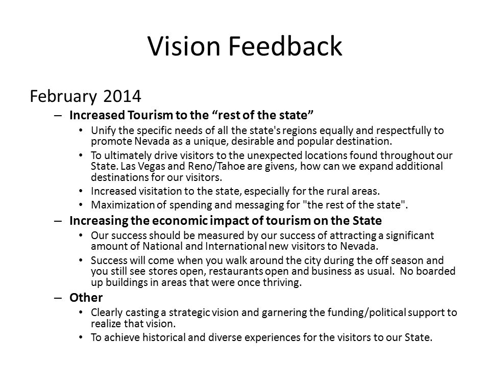 Vision Feedback February 2014 – Increased Tourism to the rest of the state Unify the specific needs of all the state s regions equally and respectfully to promote Nevada as a unique, desirable and popular destination.