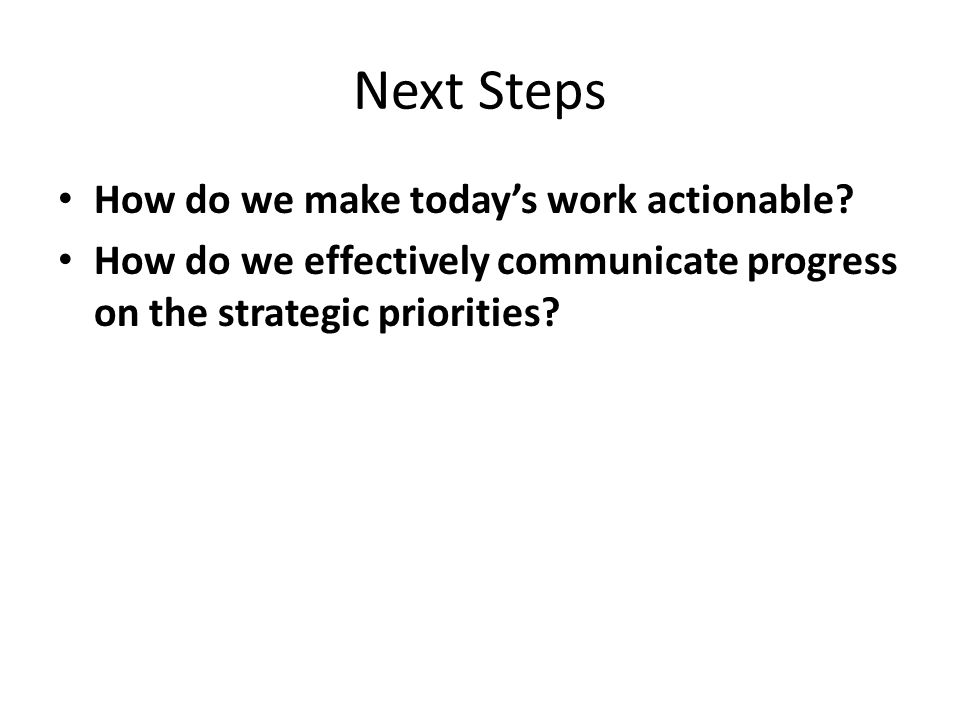 Next Steps How do we make today's work actionable? How do we effectively communicate progress on the strategic priorities?
