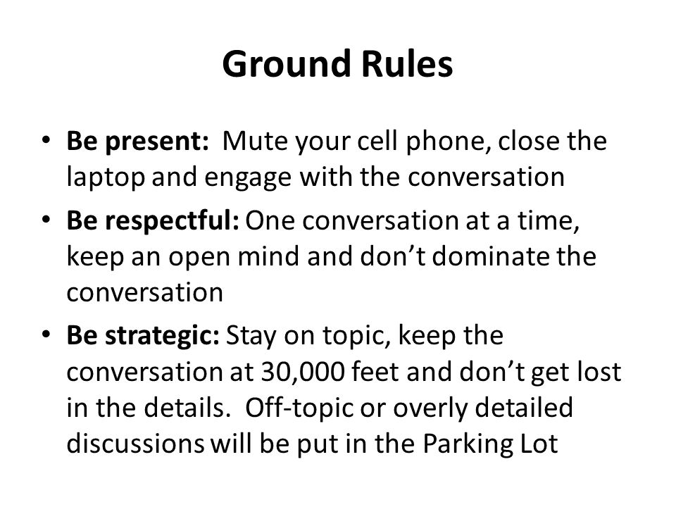 Ground Rules Be present: Mute your cell phone, close the laptop and engage with the conversation Be respectful: One conversation at a time, keep an open mind and don't dominate the conversation Be strategic: Stay on topic, keep the conversation at 30,000 feet and don't get lost in the details.