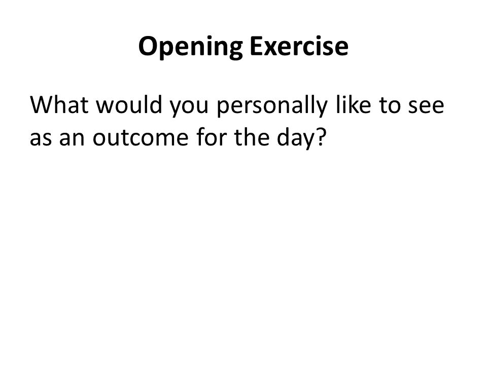 Opening Exercise What would you personally like to see as an outcome for the day