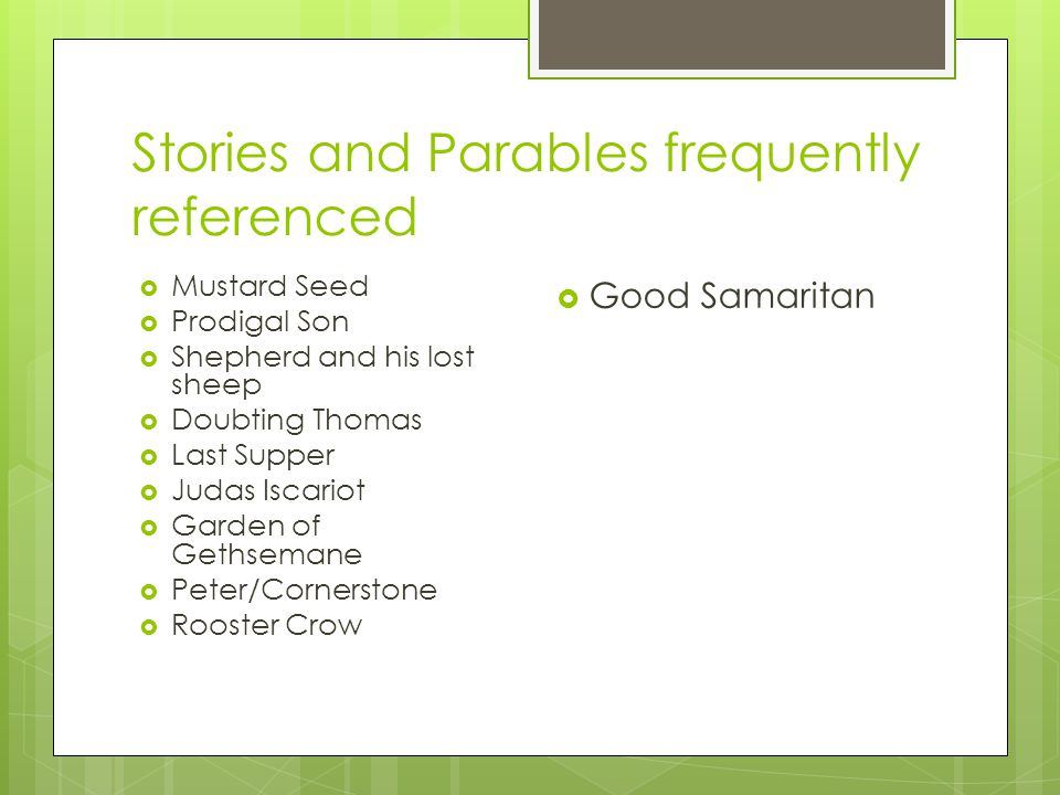 Stories and Parables frequently referenced  Mustard Seed  Prodigal Son  Shepherd and his lost sheep  Doubting Thomas  Last Supper  Judas Iscario