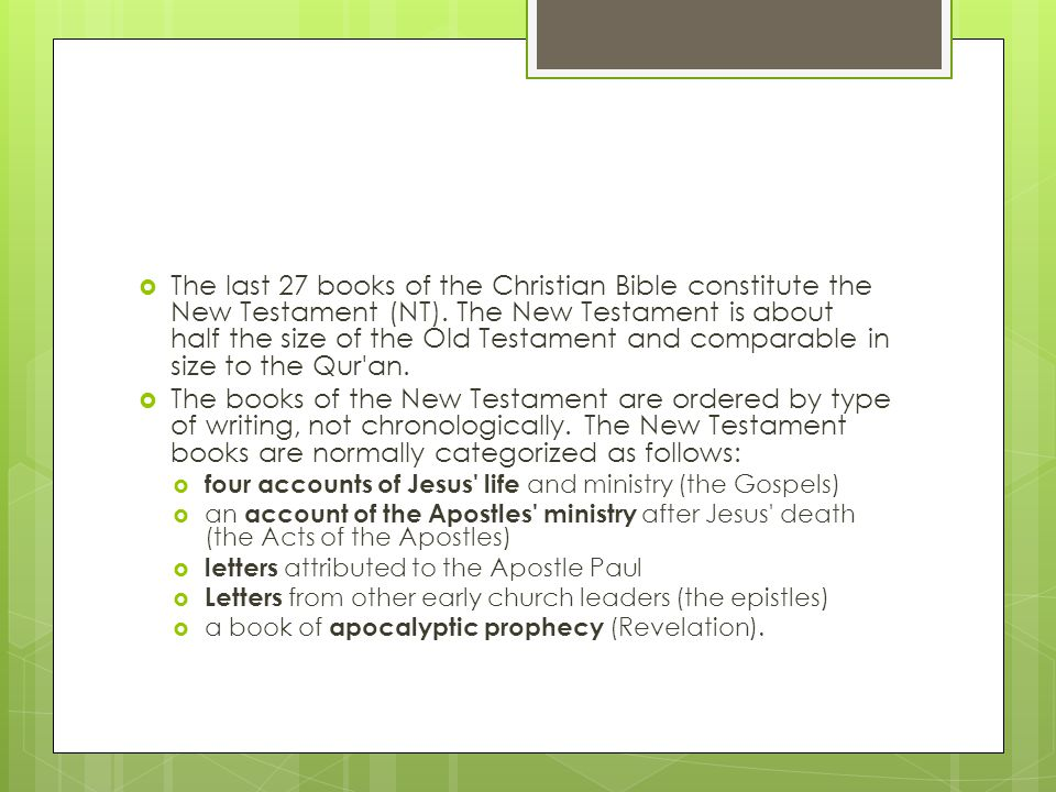  The last 27 books of the Christian Bible constitute the New Testament (NT). The New Testament is about half the size of the Old Testament and compar