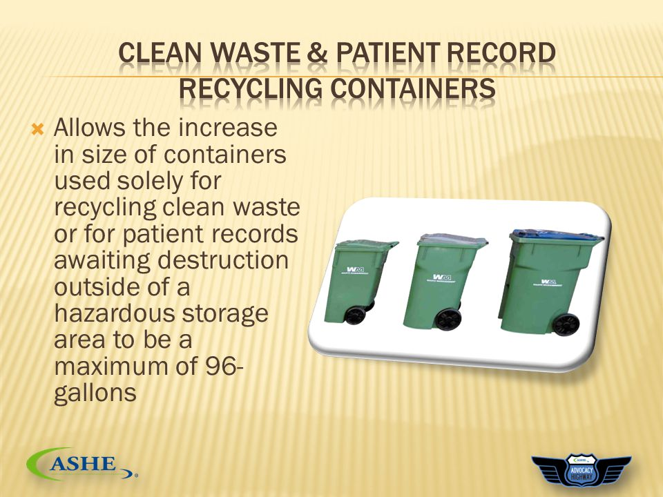  Allows the increase in size of containers used solely for recycling clean waste or for patient records awaiting destruction outside of a hazardous storage area to be a maximum of 96- gallons