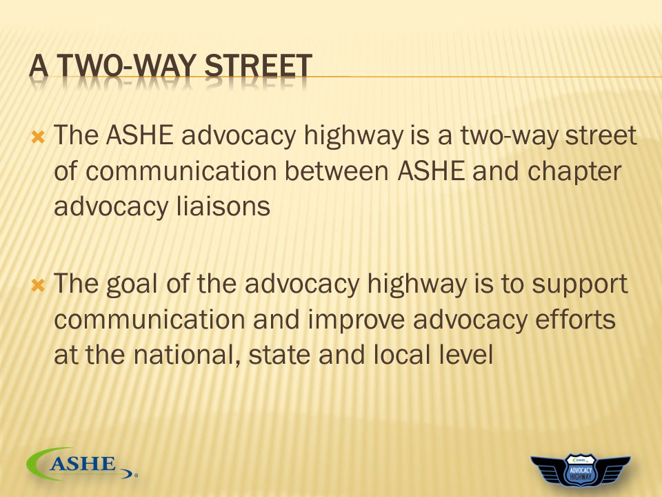  The ASHE advocacy highway is a two-way street of communication between ASHE and chapter advocacy liaisons  The goal of the advocacy highway is to support communication and improve advocacy efforts at the national, state and local level