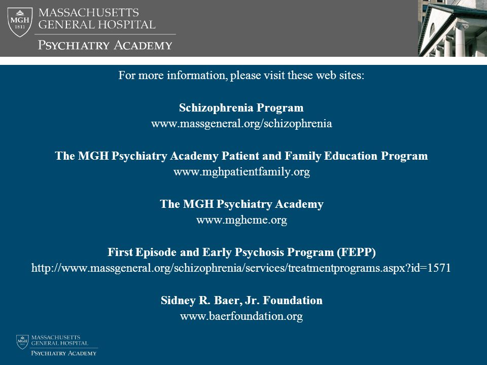 For more information, please visit these web sites: Schizophrenia Program www.massgeneral.org/schizophrenia The MGH Psychiatry Academy Patient and Family Education Program www.mghpatientfamily.org The MGH Psychiatry Academy www.mghcme.org First Episode and Early Psychosis Program (FEPP) http://www.massgeneral.org/schizophrenia/services/treatmentprograms.aspx id=1571 Sidney R.
