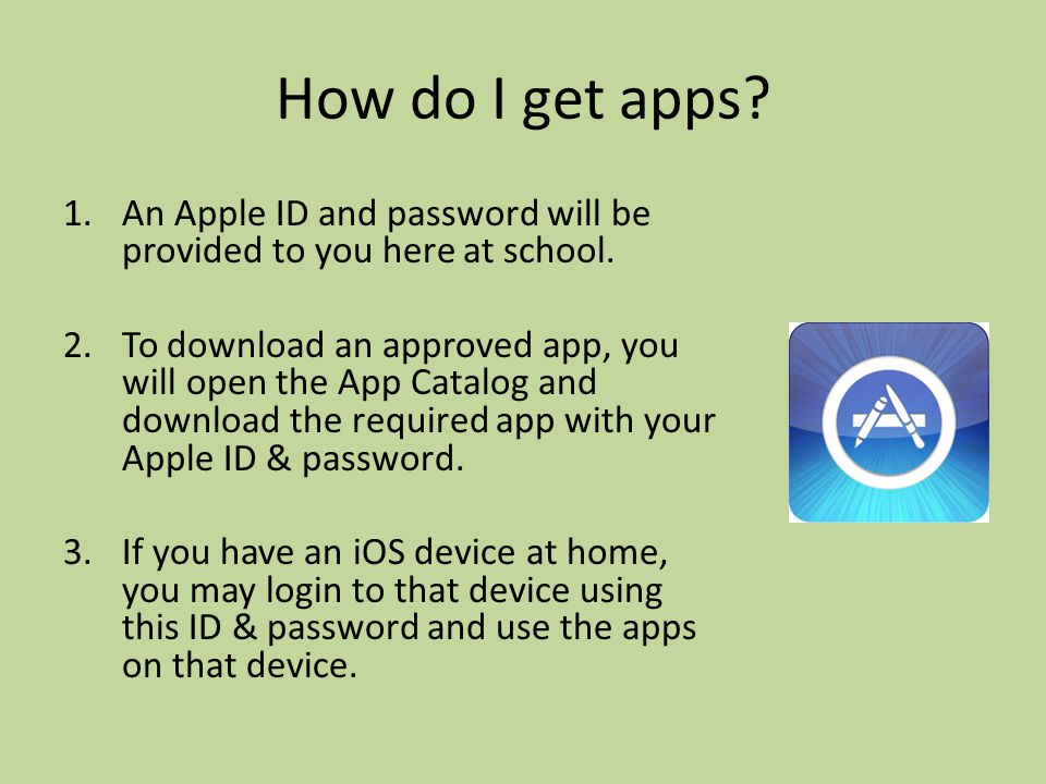 How do I get apps. 1.An Apple ID and password will be provided to you here at school.