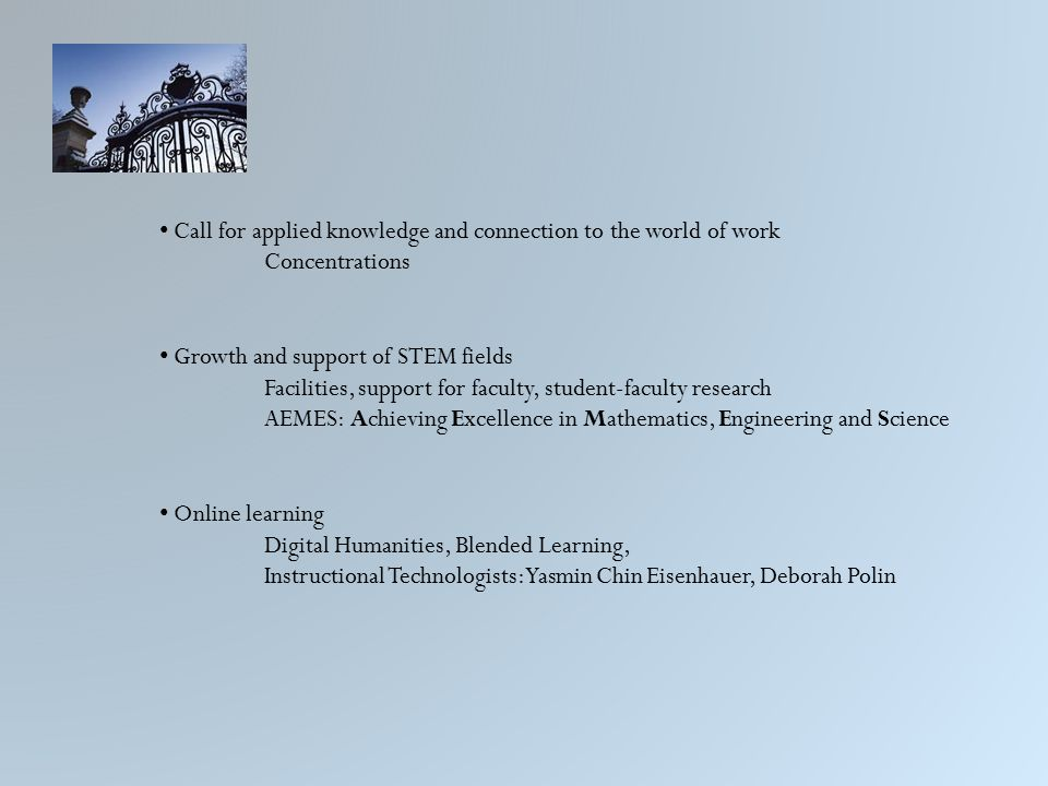 Call for applied knowledge and connection to the world of work Concentrations Growth and support of STEM fields Facilities, support for faculty, student-faculty research AEMES: Achieving Excellence in Mathematics, Engineering and Science Online learning Digital Humanities, Blended Learning, Instructional Technologists: Yasmin Chin Eisenhauer, Deborah Polin