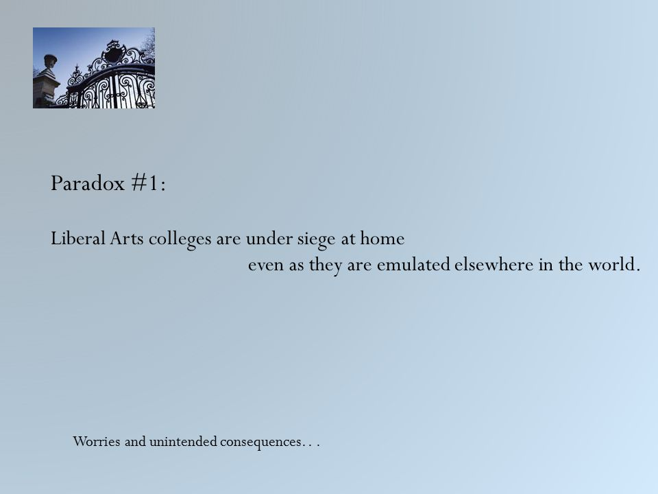 Paradox #1: Liberal Arts colleges are under siege at home even as they are emulated elsewhere in the world.