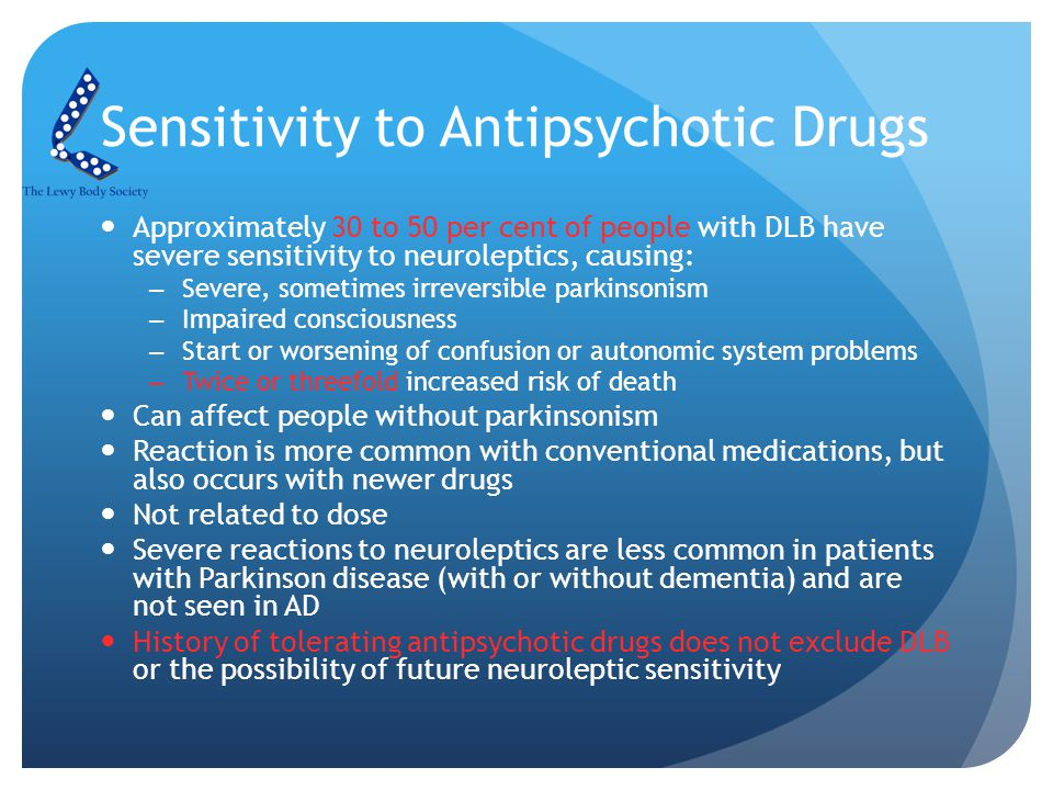Sensitivity to Antipsychotic Drugs Approximately 30 to 50 per cent of people with DLB have severe sensitivity to neuroleptics, causing: –Severe, sometimes irreversible parkinsonism –Impaired consciousness –Start or worsening of confusion or autonomic system problems –Twice or threefold increased risk of death Can affect people without parkinsonism Reaction is more common with conventional medications, but also occurs with newer drugs Not related to dose Severe reactions to neuroleptics are less common in patients with Parkinson disease (with or without dementia) and are not seen in AD History of tolerating antipsychotic drugs does not exclude DLB or the possibility of future neuroleptic sensitivity