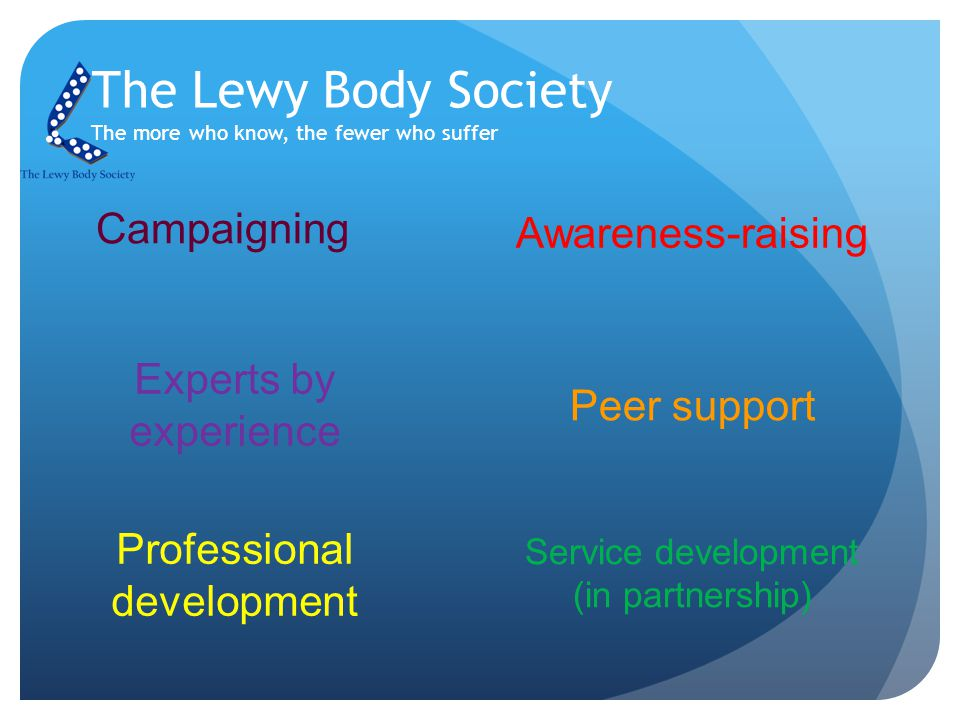 The Lewy Body Society The more who know, the fewer who suffer Campaigning Experts by experience Peer support Awareness-raising Professional development Service development (in partnership)